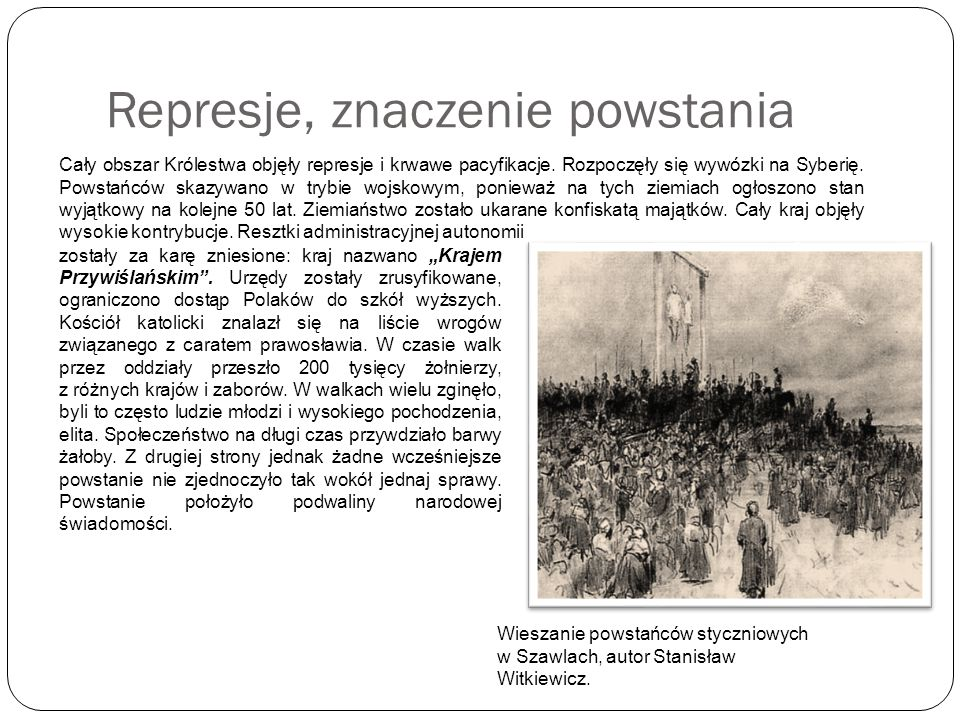 Represje, znaczenie powstania Cały obszar Królestwa objęły represje i krwawe pacyfikacje. Rozpoczęły się wywózki na Syberię. Powstańców skazywano w tr