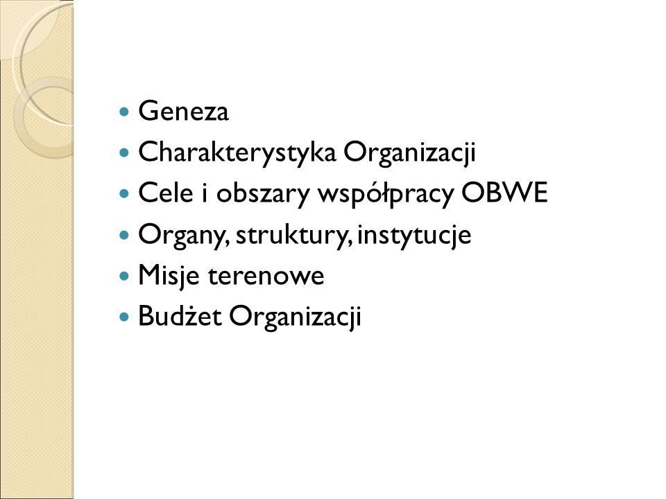 Geneza Charakterystyka Organizacji Cele i obszary współpracy OBWE Organy, struktury, instytucje Misje terenowe Budżet Organizacji