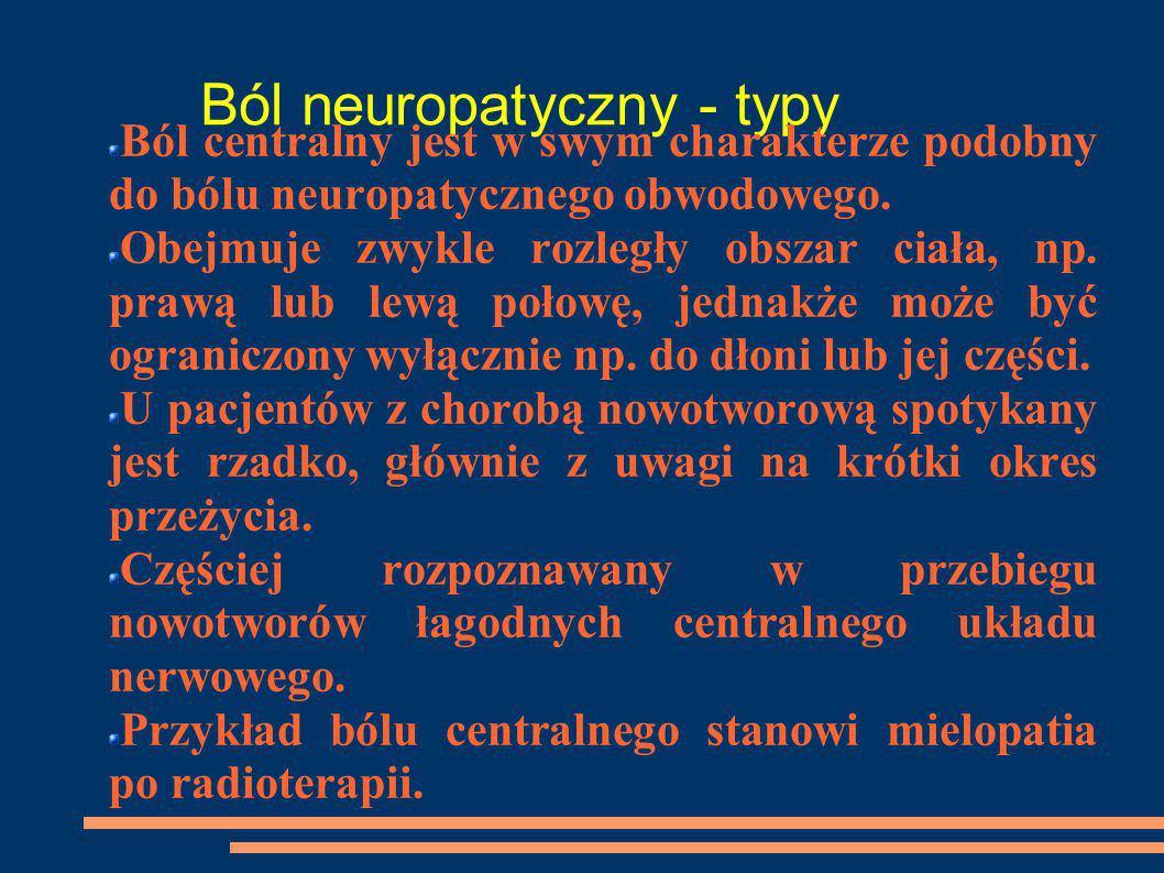 Ból neuropatyczny - typy Ból centralny jest w swym charakterze podobny do bólu neuropatycznego obwodowego. Obejmuje zwykle rozległy obszar ciała, np.