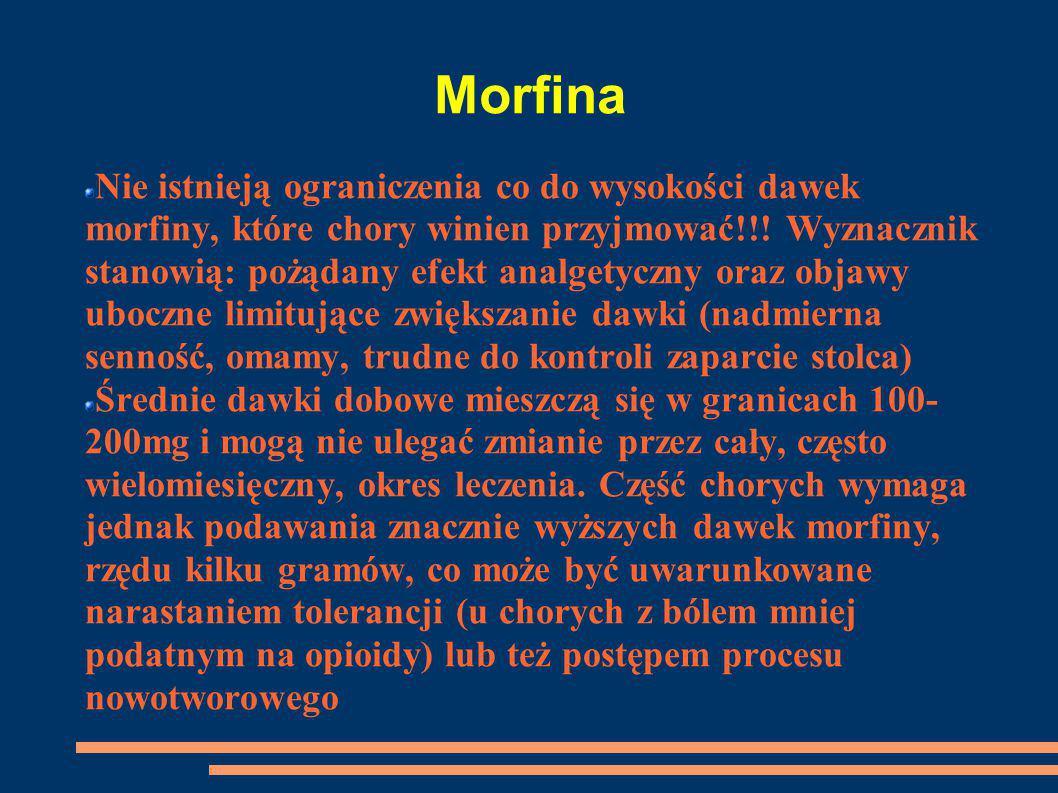 Morfina Nie istnieją ograniczenia co do wysokości dawek morfiny, które chory winien przyjmować!!! Wyznacznik stanowią: pożądany efekt analgetyczny ora