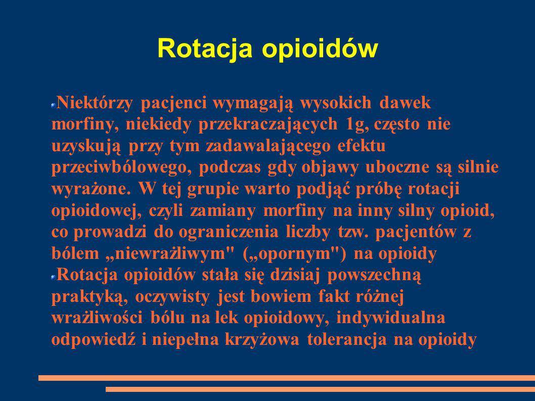 Rotacja opioidów Niektórzy pacjenci wymagają wysokich dawek morfiny, niekiedy przekraczających 1g, często nie uzyskują przy tym zadawalającego efektu