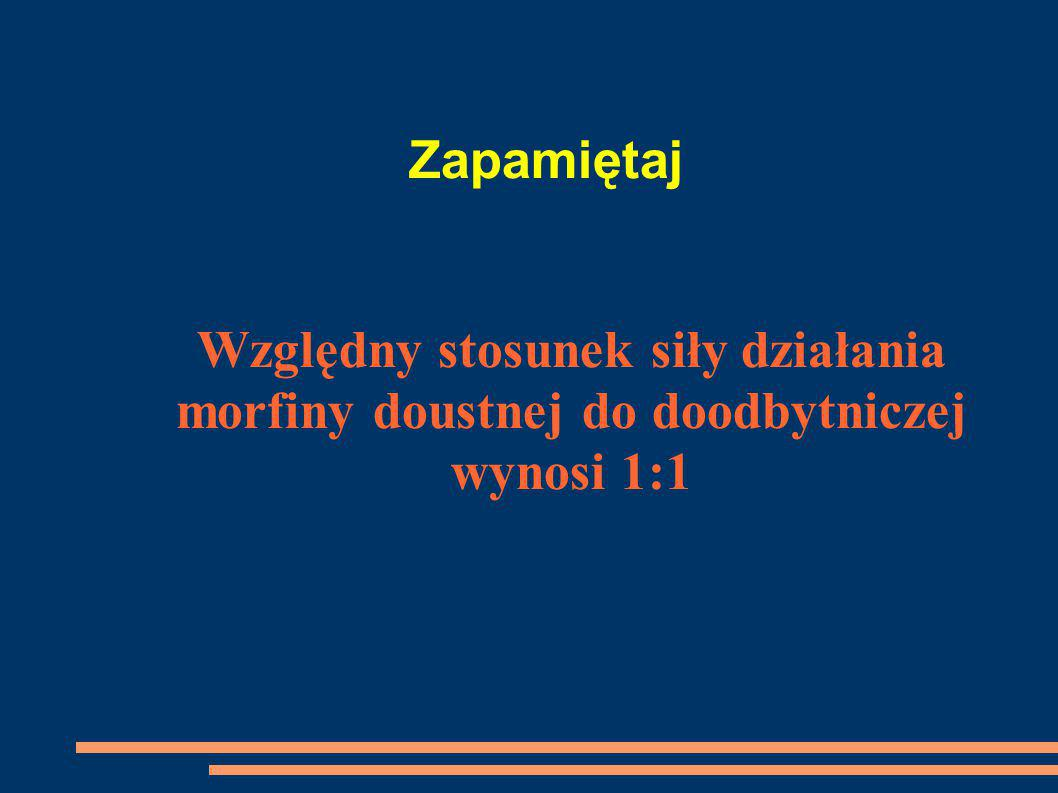Zapamiętaj Względny stosunek siły działania morfiny doustnej do doodbytniczej wynosi 1:1