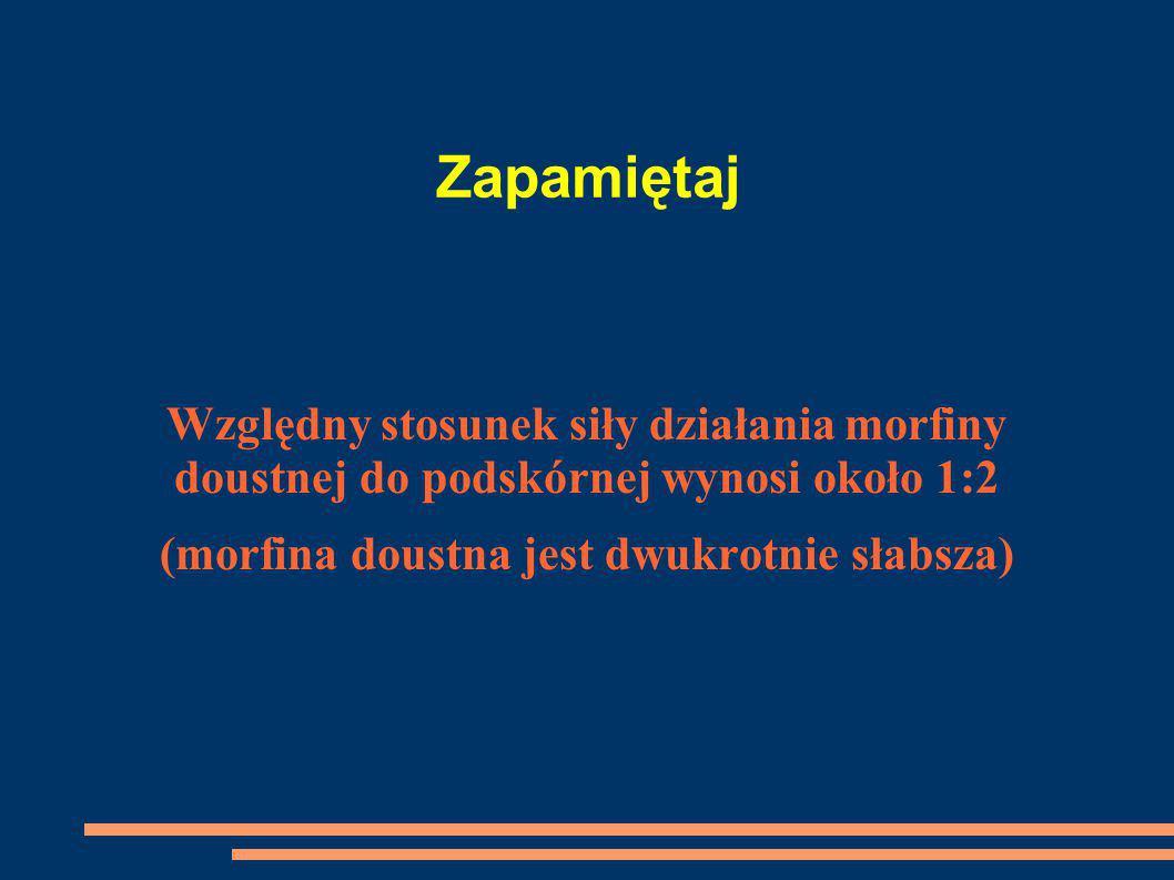 Zapamiętaj Względny stosunek siły działania morfiny doustnej do podskórnej wynosi około 1:2 (morfina doustna jest dwukrotnie słabsza)