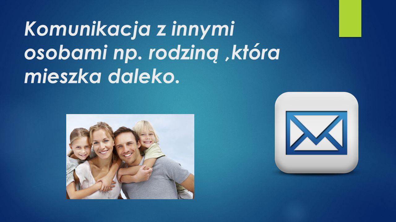 Komunikacja z innymi osobami np. rodziną,która mieszka daleko.