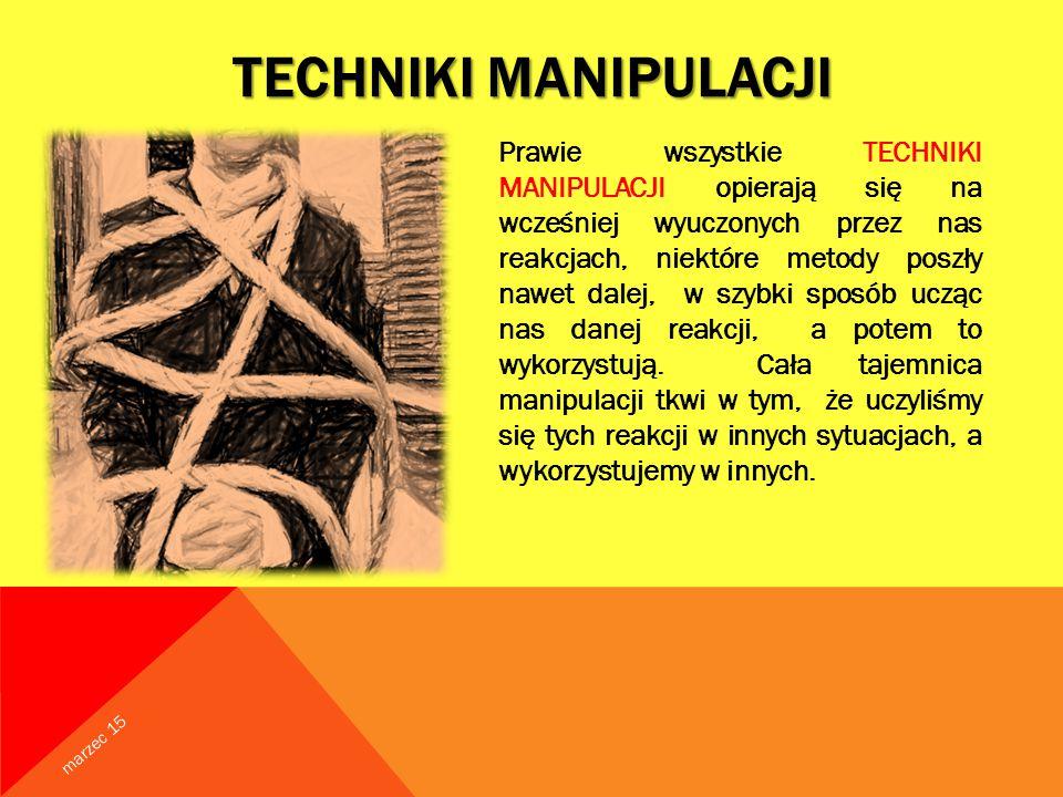 TECHNIKI MANIPULACJI Prawie wszystkie TECHNIKI MANIPULACJI opierają się na wcześniej wyuczonych przez nas reakcjach, niektóre metody poszły nawet dalej, w szybki sposób ucząc nas danej reakcji, a potem to wykorzystują.
