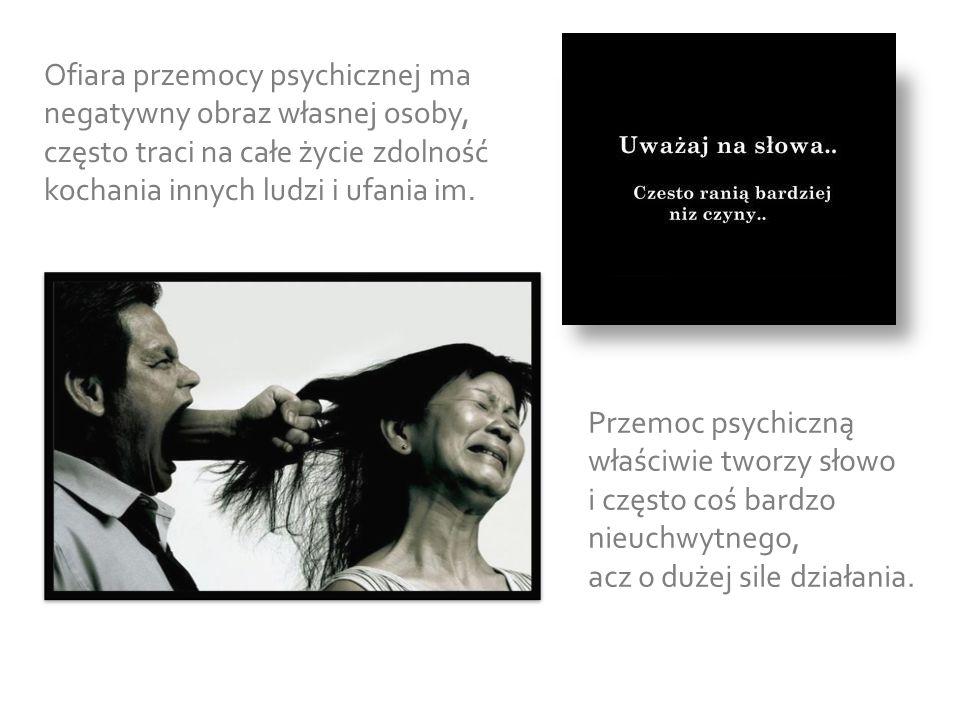 Ofiara przemocy psychicznej ma negatywny obraz własnej osoby, często traci na całe życie zdolność kochania innych ludzi i ufania im. Przemoc psychiczn