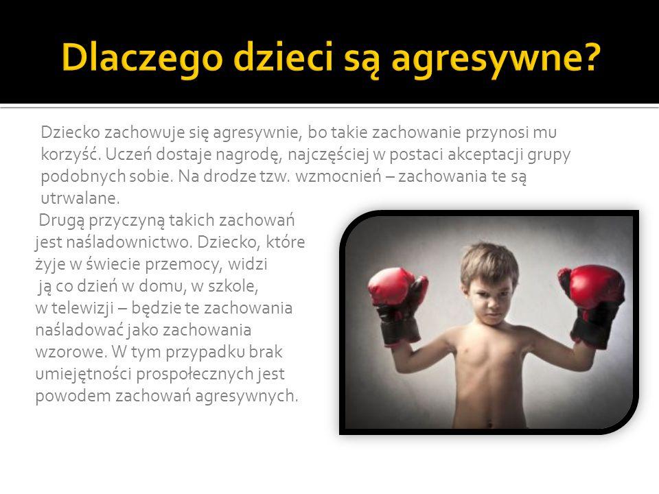 Dziecko zachowuje się agresywnie, bo takie zachowanie przynosi mu korzyść. Uczeń dostaje nagrodę, najczęściej w postaci akceptacji grupy podobnych sob