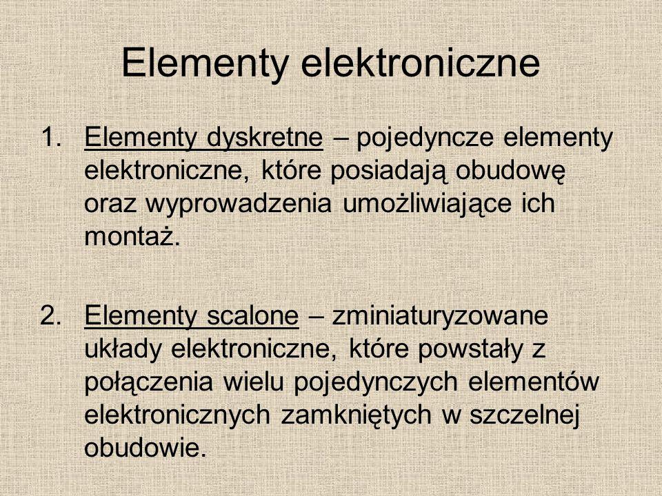 Elementy elektroniczne 1.Elementy dyskretne – pojedyncze elementy elektroniczne, które posiadają obudowę oraz wyprowadzenia umożliwiające ich montaż.