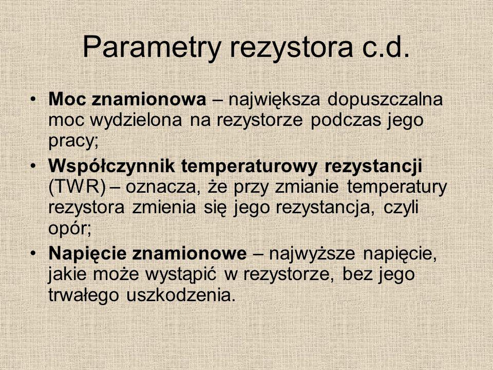 Parametry rezystora c.d. Moc znamionowa – największa dopuszczalna moc wydzielona na rezystorze podczas jego pracy; Współczynnik temperaturowy rezystan