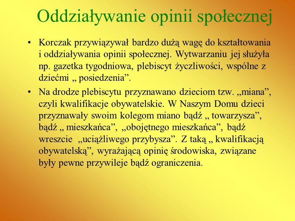 Oddziaływanie opinii społecznej Korczak przywiązywał bardzo dużą wagę do kształtowania i oddziaływania opinii społecznej. Wytwarzaniu jej służyła np.