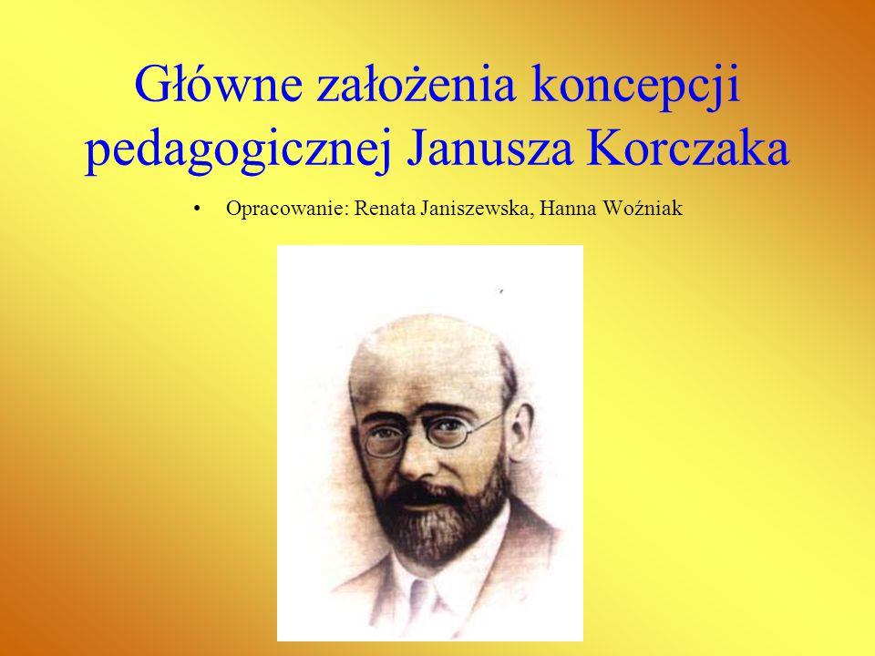 Główne założenia koncepcji pedagogicznej Janusza Korczaka Opracowanie: Renata Janiszewska, Hanna Woźniak