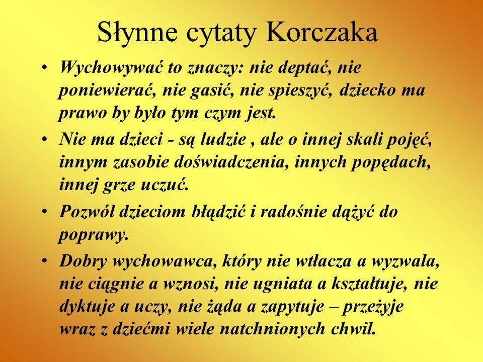 Słynne cytaty Korczaka Wychowywać to znaczy: nie deptać, nie poniewierać, nie gasić, nie spieszyć, dziecko ma prawo by było tym czym jest. Nie ma dzie