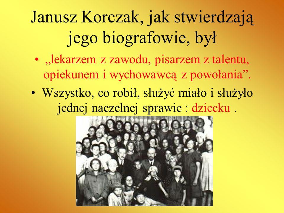 """Janusz Korczak, jak stwierdzają jego biografowie, był """"lekarzem z zawodu, pisarzem z talentu, opiekunem i wychowawcą z powołania"""". Wszystko, co robił,"""