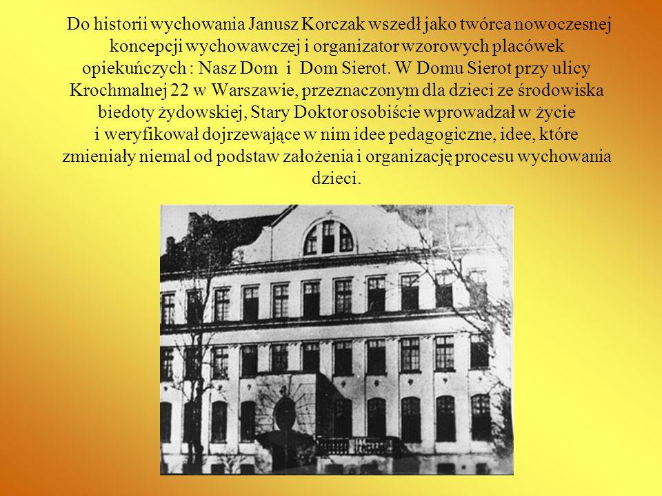 Do historii wychowania Janusz Korczak wszedł jako twórca nowoczesnej koncepcji wychowawczej i organizator wzorowych placówek opiekuńczych : Nasz Dom i