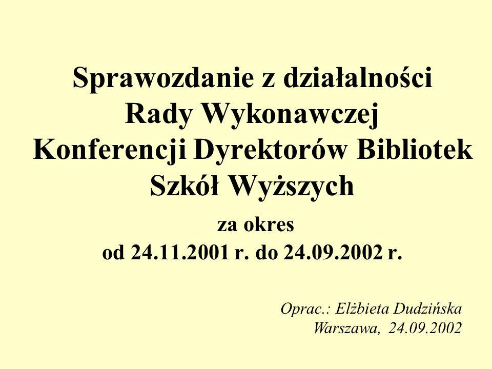 Sprawozdanie z działalności Rady Wykonawczej Konferencji Dyrektorów Bibliotek Szkół Wyższych za okres od 24.11.2001 r. do 24.09.2002 r. Oprac.: Elżbie