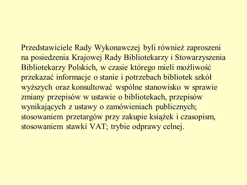 Przedstawiciele Rady Wykonawczej byli również zaproszeni na posiedzenia Krajowej Rady Bibliotekarzy i Stowarzyszenia Bibliotekarzy Polskich, w czasie którego mieli możliwość przekazać informacje o stanie i potrzebach bibliotek szkół wyższych oraz konsultować wspólne stanowisko w sprawie zmiany przepisów w ustawie o bibliotekach, przepisów wynikających z ustawy o zamówieniach publicznych; stosowaniem przetargów przy zakupie książek i czasopism, stosowaniem stawki VAT; trybie odprawy celnej.