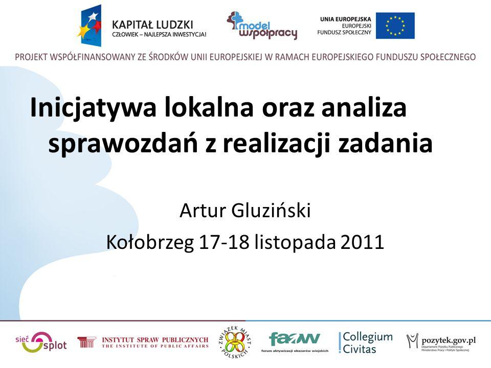 Inicjatywa lokalna oraz analiza sprawozdań z realizacji zadania Artur Gluziński Kołobrzeg 17-18 listopada 2011