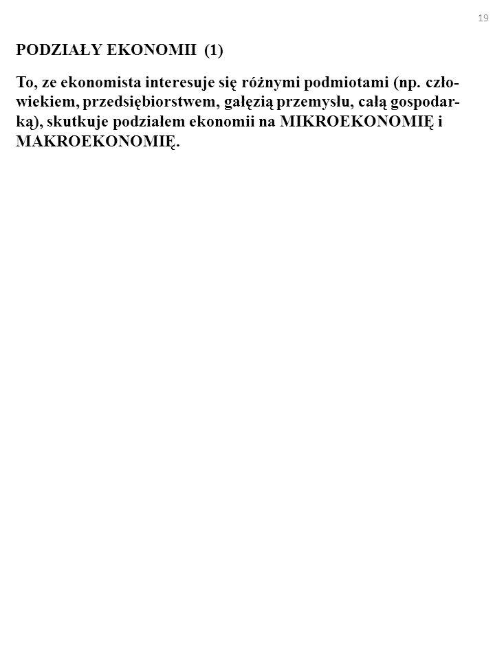 19 PODZIAŁY EKONOMII (1) To, ze ekonomista interesuje się różnymi podmiotami (np.