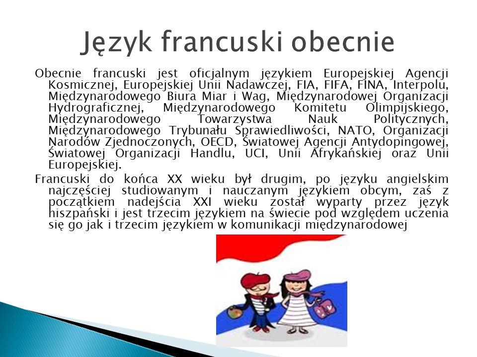 Język francuski obecnie Obecnie francuski jest oficjalnym językiem Europejskiej Agencji Kosmicznej, Europejskiej Unii Nadawczej, FIA, FIFA, FINA, Inte