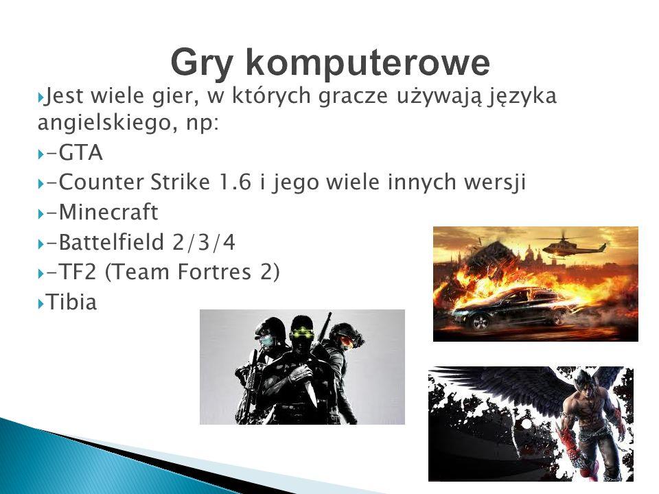  Jest wiele gier, w których gracze używają języka angielskiego, np:  -GTA  -Counter Strike 1.6 i jego wiele innych wersji  -Minecraft  -Battelfield 2/3/4  -TF2 (Team Fortres 2)  Tibia
