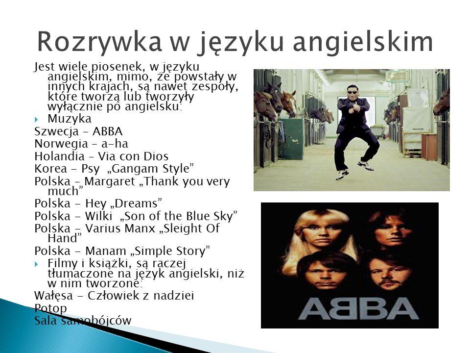 """Jest wiele piosenek, w języku angielskim, mimo, że powstały w innych krajach, są nawet zespoły, które tworzą lub tworzyły wyłącznie po angielsku:  Muzyka Szwecja – ABBA Norwegia – a-ha Holandia – Via con Dios Korea - Psy """"Gangam Style Polska – Margaret """"Thank you very much Polska - Hey """"Dreams Polska - Wilki """"Son of the Blue Sky Polska - Varius Manx """"Sleight Of Hand Polska - Manam """"Simple Story  Filmy i książki, są raczej tłumaczone na język angielski, niż w nim tworzone: Wałęsa - Człowiek z nadziei Potop Sala samobójców"""
