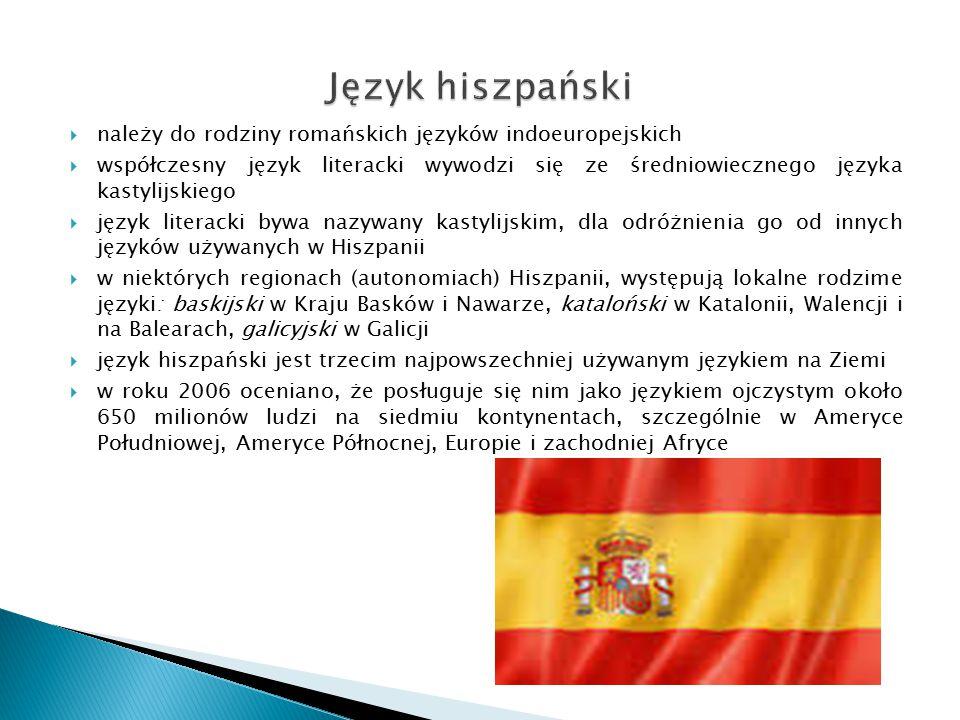  należy do rodziny romańskich języków indoeuropejskich  współczesny język literacki wywodzi się ze średniowiecznego języka kastylijskiego  język literacki bywa nazywany kastylijskim, dla odróżnienia go od innych języków używanych w Hiszpanii  w niektórych regionach (autonomiach) Hiszpanii, występują lokalne rodzime języki: baskijski w Kraju Basków i Nawarze, kataloński w Katalonii, Walencji i na Balearach, galicyjski w Galicji  język hiszpański jest trzecim najpowszechniej używanym językiem na Ziemi  w roku 2006 oceniano, że posługuje się nim jako językiem ojczystym około 650 milionów ludzi na siedmiu kontynentach, szczególnie w Ameryce Południowej, Ameryce Północnej, Europie i zachodniej Afryce