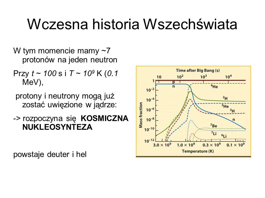 Wczesna historia Wszechświata W tym momencie mamy ~7 protonów na jeden neutron Przy t ~ 100 s i T ~ 10 9 K (0.1 MeV), protony i neutrony mogą już zostać uwięzione w jądrze: -> rozpoczyna się KOSMICZNA NUKLEOSYNTEZA powstaje deuter i hel
