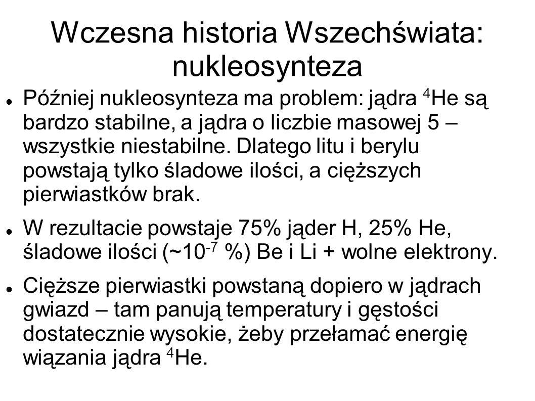 Wczesna historia Wszechświata: nukleosynteza Później nukleosynteza ma problem: jądra 4 He są bardzo stabilne, a jądra o liczbie masowej 5 – wszystkie niestabilne.