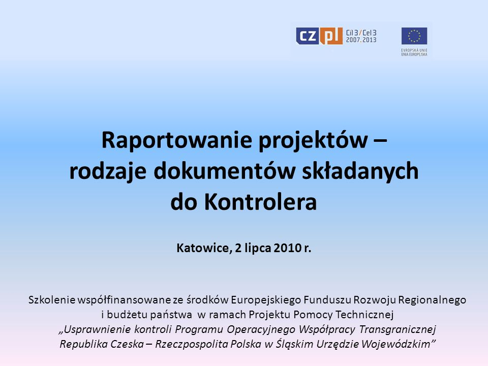Raportowanie projektów – rodzaje dokumentów składanych do Kontrolera Katowice, 2 lipca 2010 r. Szkolenie współfinansowane ze środków Europejskiego Fun