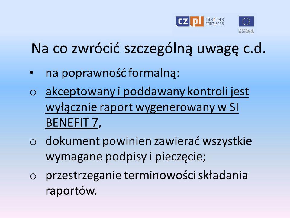 Na co zwrócić szczególną uwagę c.d. na poprawność formalną: o akceptowany i poddawany kontroli jest wyłącznie raport wygenerowany w SI BENEFIT 7, o do