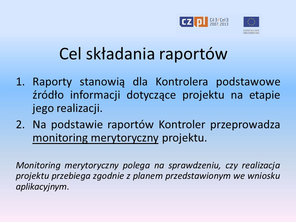 Cel składania raportów 1.Raporty stanowią dla Kontrolera podstawowe źródło informacji dotyczące projektu na etapie jego realizacji. 2.Na podstawie rap