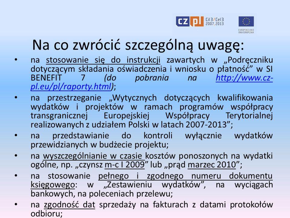 """Na co zwrócić szczególną uwagę: na stosowanie się do instrukcji zawartych w """"Podręczniku dotyczącym składania oświadczenia i wniosku o płatność w SI BENEFIT 7 (do pobrania na http://www.cz- pl.eu/pl/raporty.html);http://www.cz- pl.eu/pl/raporty.html na przestrzeganie """"Wytycznych dotyczących kwalifikowania wydatków i projektów w ramach programów współpracy transgranicznej Europejskiej Współpracy Terytorialnej realizowanych z udziałem Polski w latach 2007-2013 ; na przedstawianie do kontroli wyłącznie wydatków przewidzianych w budżecie projektu; na wyszczególnianie w czasie kosztów ponoszonych na wydatki ogólne, np."""