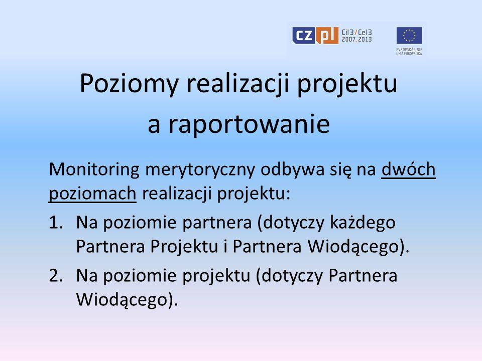 Poziomy realizacji projektu a raportowanie Monitoring merytoryczny odbywa się na dwóch poziomach realizacji projektu: 1.Na poziomie partnera (dotyczy każdego Partnera Projektu i Partnera Wiodącego).