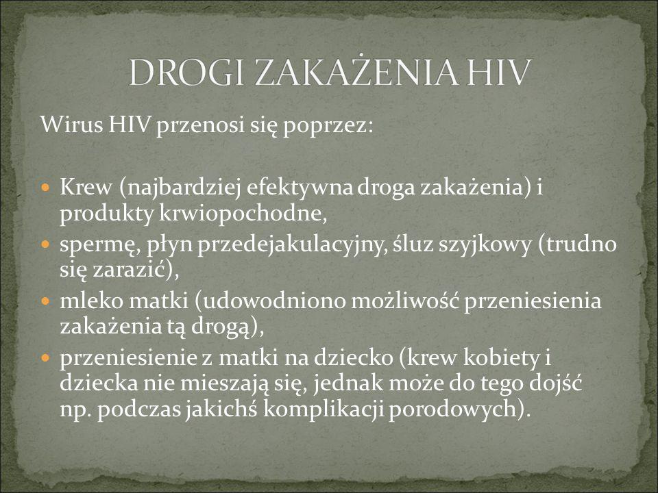 Wirus HIV przenosi się poprzez: Krew (najbardziej efektywna droga zakażenia) i produkty krwiopochodne, spermę, płyn przedejakulacyjny, śluz szyjkowy (trudno się zarazić), mleko matki (udowodniono możliwość przeniesienia zakażenia tą drogą), przeniesienie z matki na dziecko (krew kobiety i dziecka nie mieszają się, jednak może do tego dojść np.