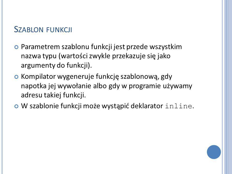 S ZABLON FUNKCJI Parametrem szablonu funkcji jest przede wszystkim nazwa typu (wartości zwykle przekazuje się jako argumenty do funkcji).