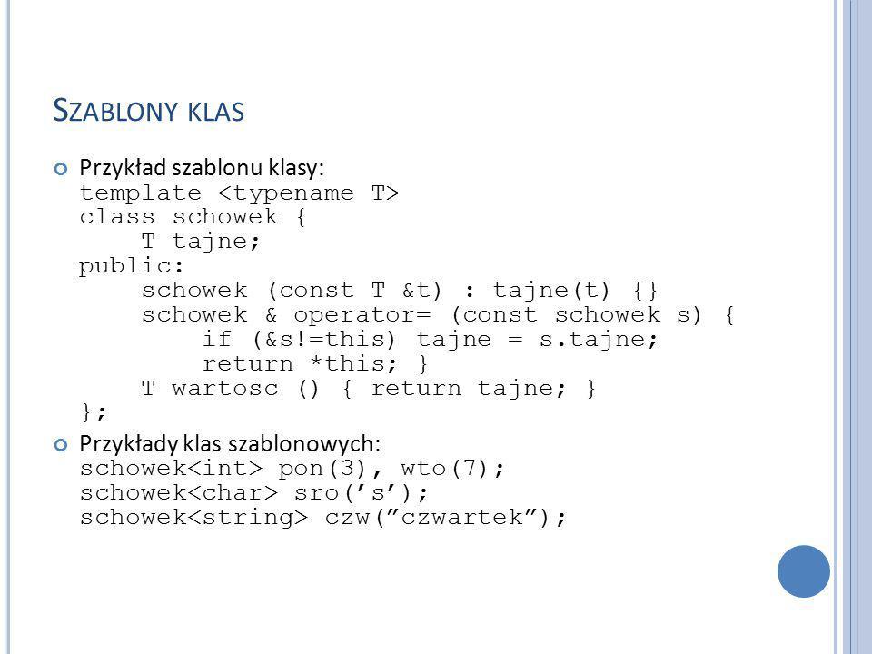 S ZABLONY KLAS Przykład szablonu klasy: template class schowek { T tajne; public: schowek (const T &t) : tajne(t) {} schowek & operator= (const schowek s) { if (&s!=this) tajne = s.tajne; return *this; } T wartosc () { return tajne; } }; Przykłady klas szablonowych: schowek pon(3), wto(7); schowek sro('s'); schowek czw( czwartek );