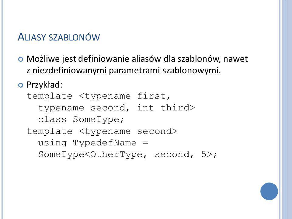 A LIASY SZABLONÓW Możliwe jest definiowanie aliasów dla szablonów, nawet z niezdefiniowanymi parametrami szablonowymi.