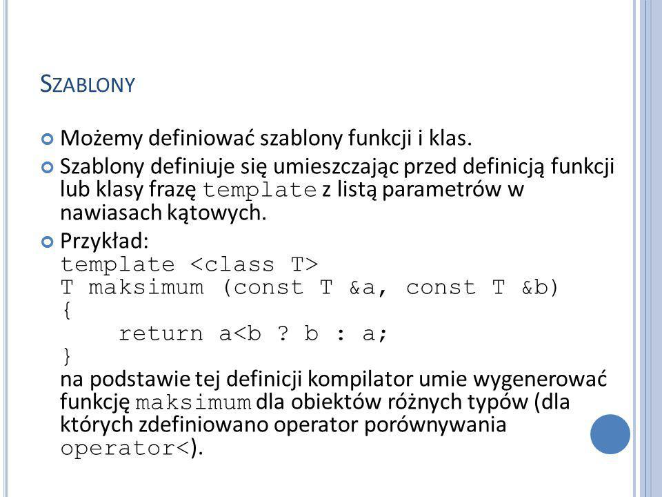 S ZABLONY Możemy definiować szablony funkcji i klas.