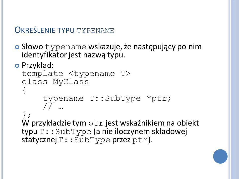 O KREŚLENIE TYPU TYPENAME Słowo typename wskazuje, że następujący po nim identyfikator jest nazwą typu.
