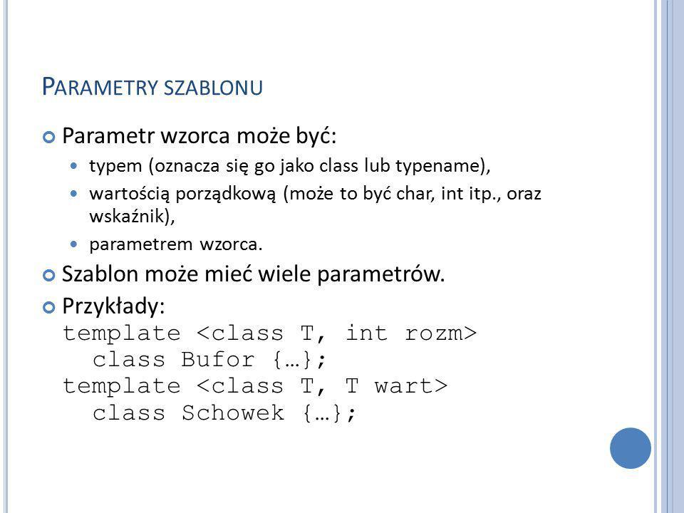 P ARAMETRY SZABLONU Parametr wzorca może być: typem (oznacza się go jako class lub typename), wartością porządkową (może to być char, int itp., oraz wskaźnik), parametrem wzorca.