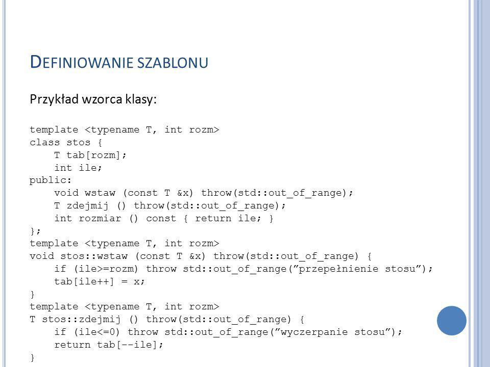 D EFINIOWANIE SZABLONU Przykład wzorca klasy: template class stos { T tab[rozm]; int ile; public: void wstaw (const T &x) throw(std::out_of_range); T zdejmij () throw(std::out_of_range); int rozmiar () const { return ile; } }; template void stos::wstaw (const T &x) throw(std::out_of_range) { if (ile>=rozm) throw std::out_of_range( przepełnienie stosu ); tab[ile++] = x; } template T stos::zdejmij () throw(std::out_of_range) { if (ile<=0) throw std::out_of_range( wyczerpanie stosu ); return tab[--ile]; }