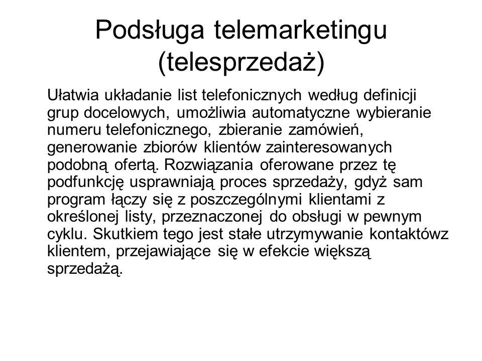 Podsługa telemarketingu (telesprzedaż) Ułatwia układanie list telefonicznych według definicji grup docelowych, umożliwia automatyczne wybieranie numeru telefonicznego, zbieranie zamówień, generowanie zbiorów klientów zainteresowanych podobną ofertą.