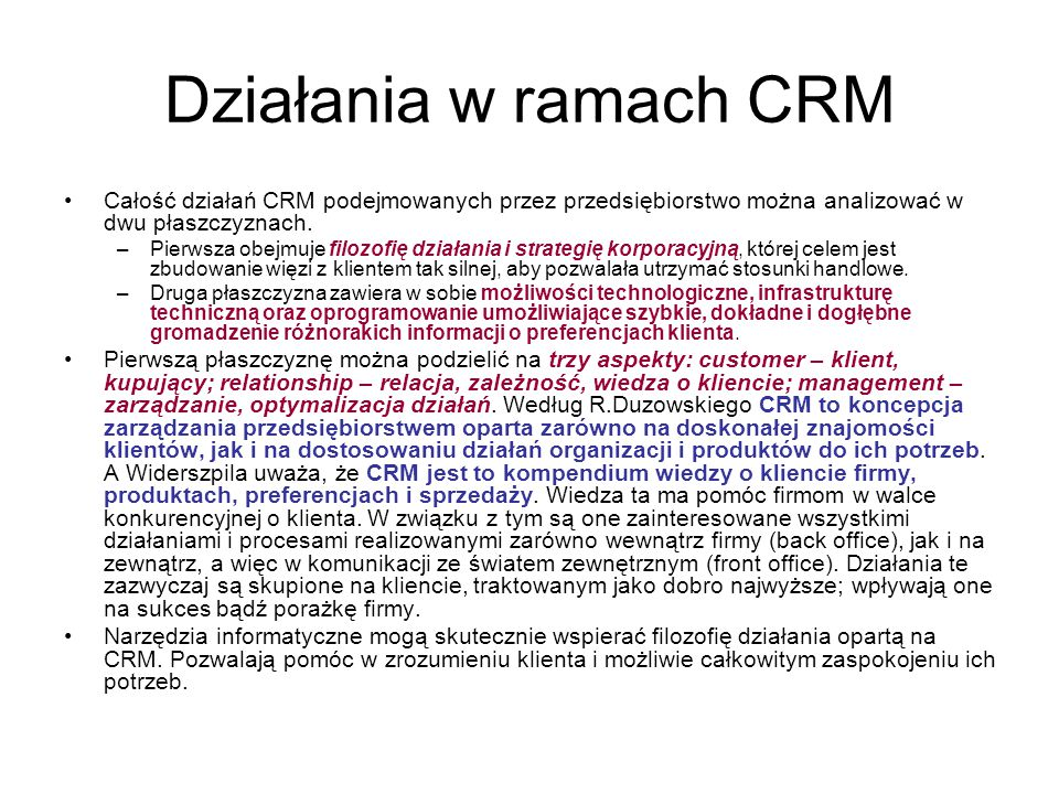 Działania w ramach CRM Całość działań CRM podejmowanych przez przedsiębiorstwo można analizować w dwu płaszczyznach. –Pierwsza obejmuje filozofię dzia