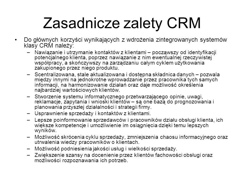 Zasadnicze zalety CRM Do głównych korzyści wynikających z wdrożenia zintegrowanych systemów klasy CRM należy: –Nawiązanie i utrzymanie kontaktów z klientami – począwszy od identyfikacji potencjalnego klienta, poprzez nawiązanie z nim ewentualnej rzeczywistej współpracy, a skończywszy na zarządzaniu całym cyklem użytkowania zakupionego przez niego produktu.