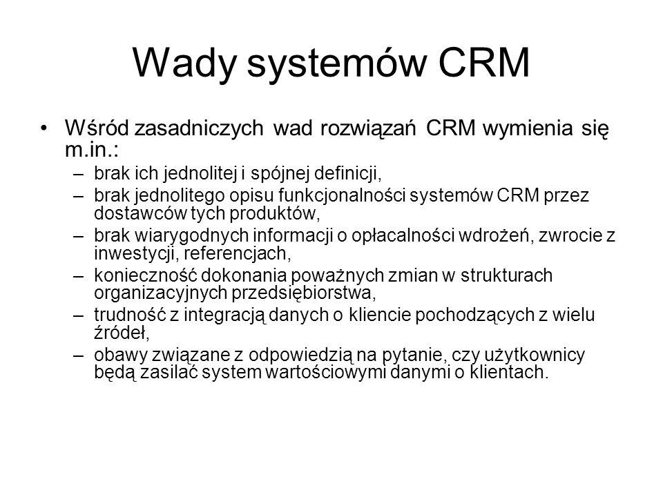 Wady systemów CRM Wśród zasadniczych wad rozwiązań CRM wymienia się m.in.: –brak ich jednolitej i spójnej definicji, –brak jednolitego opisu funkcjonalności systemów CRM przez dostawców tych produktów, –brak wiarygodnych informacji o opłacalności wdrożeń, zwrocie z inwestycji, referencjach, –konieczność dokonania poważnych zmian w strukturach organizacyjnych przedsiębiorstwa, –trudność z integracją danych o kliencie pochodzących z wielu źródeł, –obawy związane z odpowiedzią na pytanie, czy użytkownicy będą zasilać system wartościowymi danymi o klientach.
