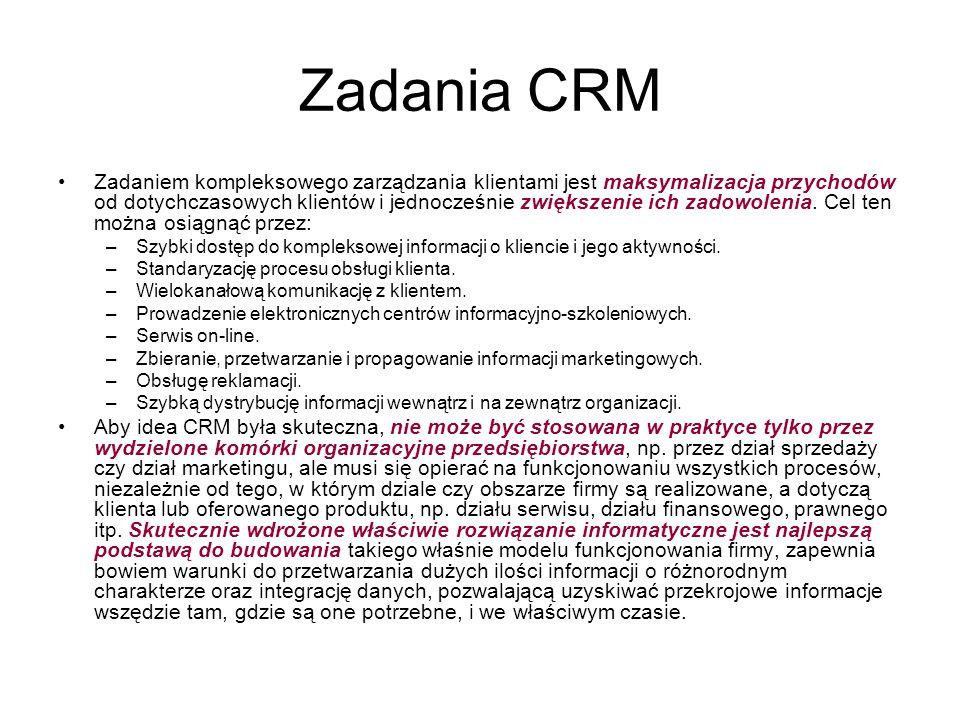 Realizacja funkcji systemów CRM Realizacja przedstawionych funkcji jest możliwa dzięki temu, że systemy CRM: –zbierają, przetwarzają, wymieniają i zarządzają informacjami pochodzącymi z zewnątrz firmy (głównie informacjami o klientach), oraz –dokonują wymiany informacji (są zintegrowane) z pozostałym oprogramowaniem wewnętrznym przedsiębiorstwa, przede wszystkim systemami klasy ERP.