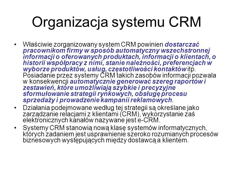 Organizacja systemu CRM Właściwie zorganizowany system CRM powinien dostarczać pracownikom firmy w sposób automatyczny wszechstronnej informacji o oferowanych produktach, informacji o klientach, o historii współpracy z nimi, stanie należności, preferencjach w wyborze produktów, usług, częstotliwości kontaktów itp.