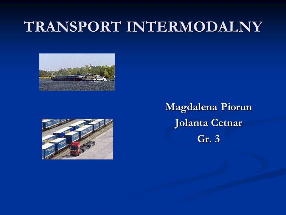 TRANSPORT INTERMODALNY Magdalena Piorun Jolanta Cetnar Gr. 3