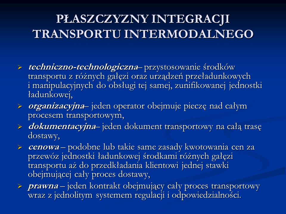 PŁASZCZYZNY INTEGRACJI TRANSPORTU INTERMODALNEGO  techniczno-technologiczna– przystosowanie środków transportu z różnych gałęzi oraz urządzeń przeład