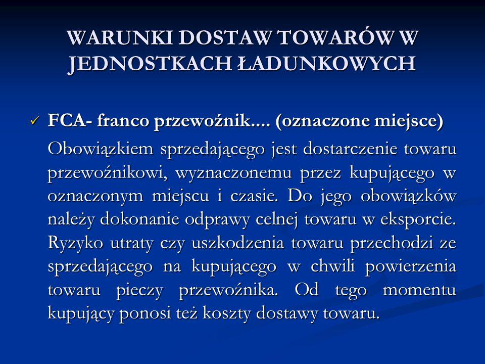WARUNKI DOSTAW TOWARÓW W JEDNOSTKACH ŁADUNKOWYCH FCA- franco przewoźnik.... (oznaczone miejsce) FCA- franco przewoźnik.... (oznaczone miejsce) Obowiąz